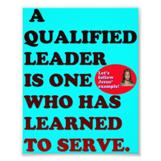 A Qualified Leader Has Learned To Serve. Photo Print