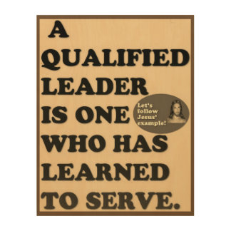 A Qualified Leader Has Learned To Serve. Wood Print