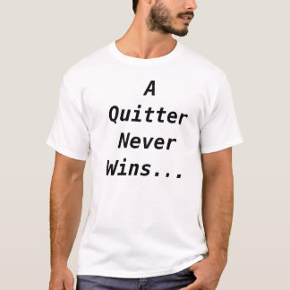 A Quitter Never Wins... T-Shirt
