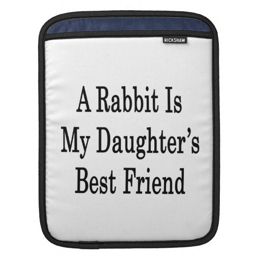 A Rabbit Is My Daughter's Best Friend iPad Sleeves