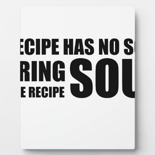 A recipe has no soul. I bring soul to the recipe. Plaques