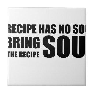 A recipe has no soul. I bring soul to the recipe. Tile