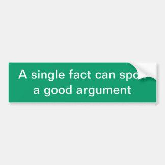 A single fact can spoil a good argument bumper sticker