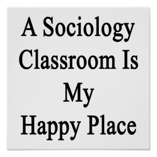 A Sociology Classroom Is My Happy Place Poster