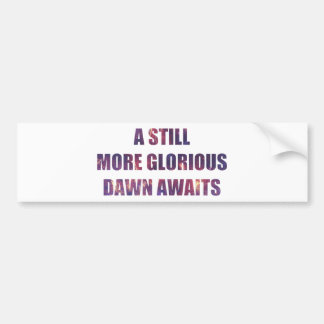 A Still More Glorious Dawn Awaits Bumper Sticker