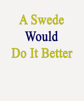A Swede Would Do It Better Tee Shirt