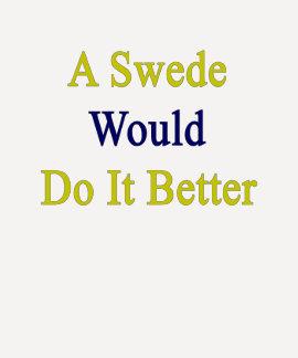 A Swede Would Do It Better T Shirt