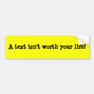 A text isn't worth your life! bumper stickers