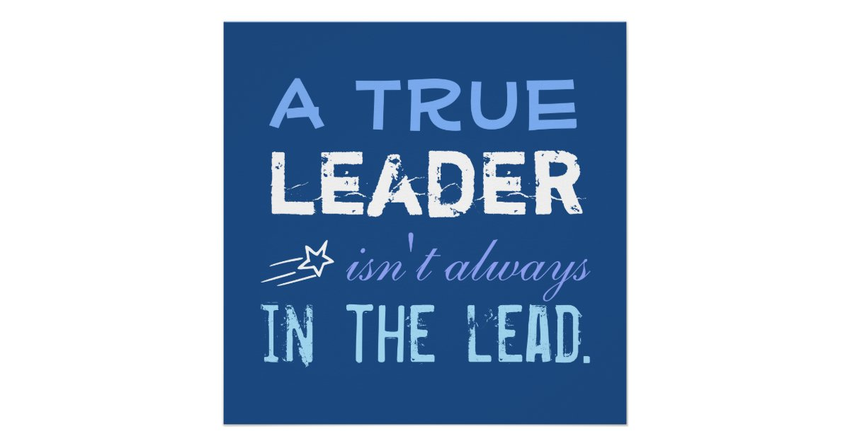 a true leader isn u0026 39 t always in the lead motivation poster
