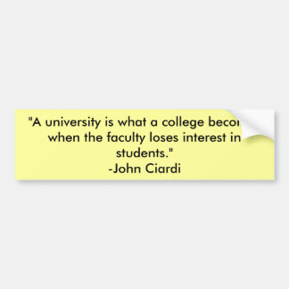 """""""A university is what a college becomes when th... Car Bumper Sticker"""