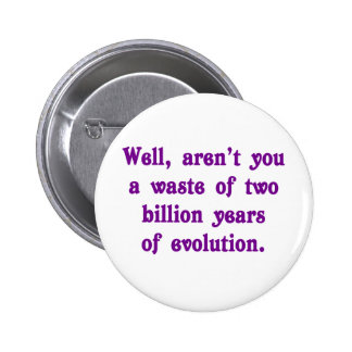 A Waste of two billion years of evolution Pinback Button