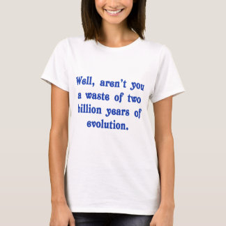 A Waste of two billion years of evolution T-Shirt
