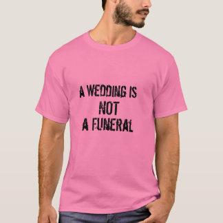 a Wedding is , NOT, a Funeral T-Shirt