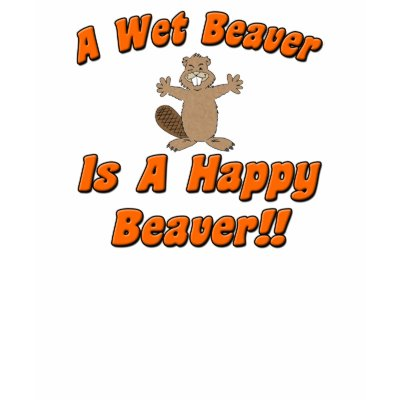 A Wet Beaver Is A Happy Beaver Tshirts by NaughtyBeaverWear