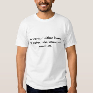 A woman either loves or hates; she knows no med... t shirts