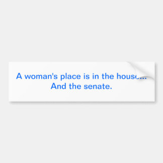"""""""A woman's place is in the house.. And the senate. Bumper Sticker"""