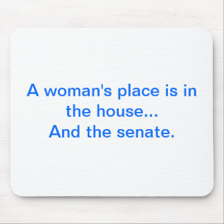 """""""A woman's place is in the house.. And the senate. Mouse Pads"""