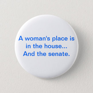 """""""A woman's place is in the house.. And the senate. Pinback Button"""