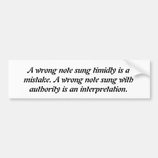 A wrong note sung timidly is a mistake. A wrong Bumper Sticker