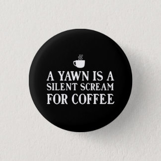 A Yawn is a Silent Scream for Coffee Pinback Button