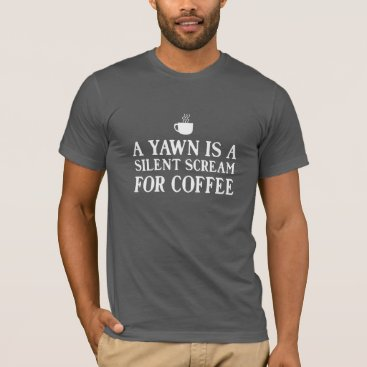 foodhabits A Yawn is a Silent Scream for Coffee T-Shirt