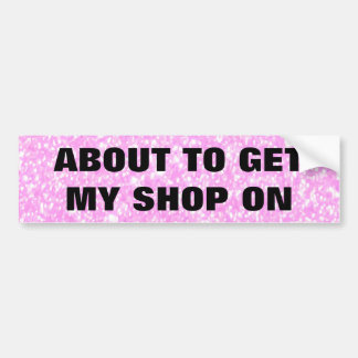 ABOUT TO GET MY SHOP ON CAR BUMPER STICKER