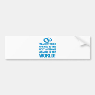 About to marry the most awesome woman in the world bumper sticker