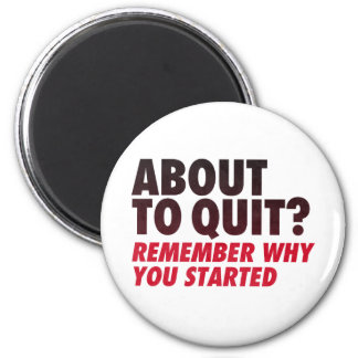 About to Quit Remember Why You Started Motivation Fridge Magnet