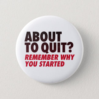 About to Quit? Remember Why You Started Motivation Pinback Button