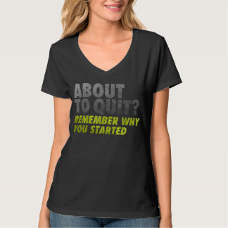 About to Quit? Remember Why You Started Motivation T-shirts