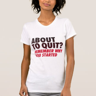 About to Quit? Remember Why You Started Motivation Tees