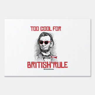 Abraham Lincoln is Too Cool for British Rule - whi Sign