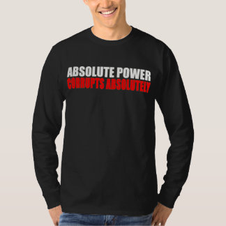 Absolute Power Corrupts Absolutely Sarcastic Tee