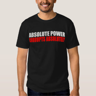 Absolute Power Corrupts Absolutely T Shirt