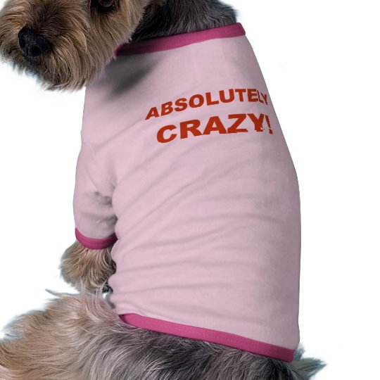 Absolutely CRAZY! Shirt