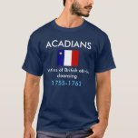 """Acadians, Victims of British ethnic cleansing T-Shirt<br><div class=""""desc"""">Shirt with Acadian flag and the words,  Acadians,  Victims of British ethnic cleansing,  1755-1763</div>"""