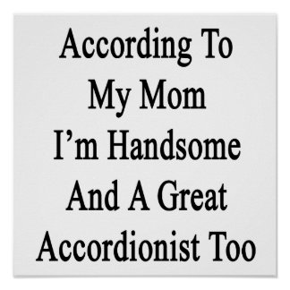 According To My Mom I'm Handsome And A Great Accor Print