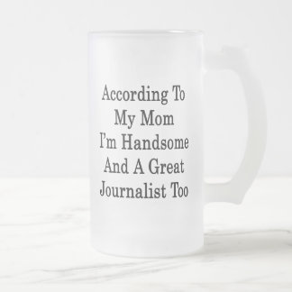 According To My Mom I'm Handsome And A Great Journ 16 Oz Frosted Glass Beer Mug