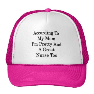 According To My Mom I'm Pretty And A Great Nurse T Trucker Hat