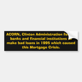 ACORN, Clinton Administration forced banks and ... Bumper Sticker