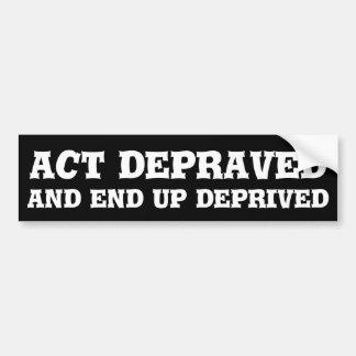 Act depraved and end up deprived bumper sticker