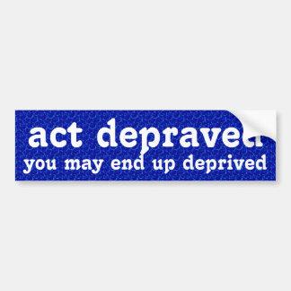 Act depraved, end up deprived bumper sticker