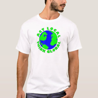 Act Local Think Global T-Shirt