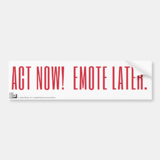 Act now! Emote later. Bumper Sticker