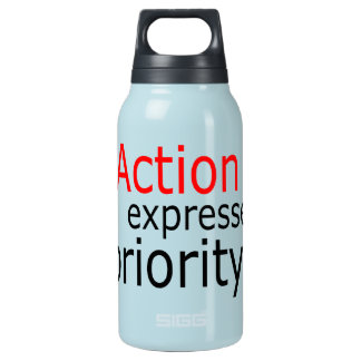Action expresses priority.. insulated water bottle