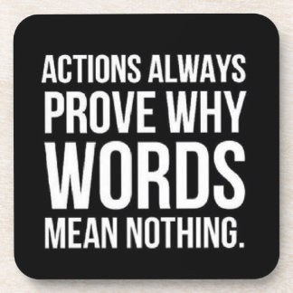 ACTIONS ALWAYS PROVE WHY WORDS MEAN NOTHING TRUISM COASTERS