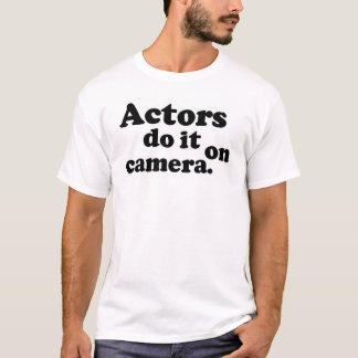 Actors do it on camera. T-Shirt