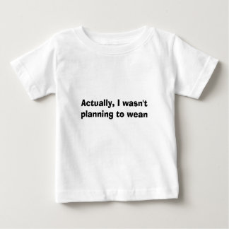 Actually, I wasn't planning to wean Baby T-Shirt