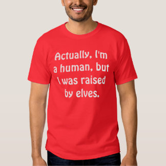 Actually, I'm a human, but I was raised by elves. Tshirt