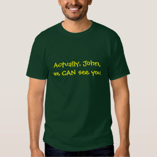 Actually, John, we CAN see you. Tshirts